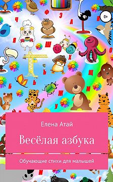 Елена Атай - Весёлая азбука. Обучающие стихи для малышей
