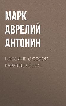 Марк Аврелий Антонин - Наедине с собой. Размышления