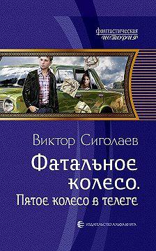 Виктор Сиголаев - Фатальное колесо. Пятое колесо в телеге