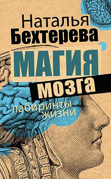 Наталья Бехтерева - Магия мозга и лабиринты жизни