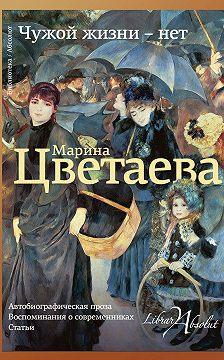 Марина Цветаева - Чужой жизни – нет