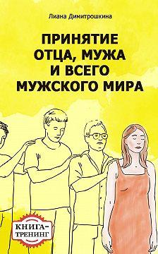 Лиана Димитрошкина - Принятие отца, мужа и всего мужского мира. Книга-тренинг