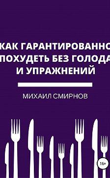 Михаил Смирнов - Как гарантированно похудеть без голода и упражнений