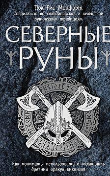 Пол Монфорд - Северные руны. Как понимать, использовать и толковать древний оракул викингов