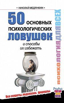 Николай Медянкин - 50 основных психологических ловушек и способы их избежать