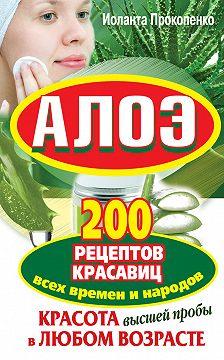 Иоланта Прокопенко - Алоэ. Красота высшей пробы в любом возрасте. 200 рецептов красавиц всех времен и народов