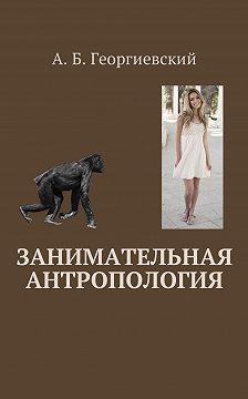 Александр Георгиевский - Занимательная антропология