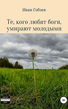 Иван Гобзев - Те, кого любят боги, умирают молодыми