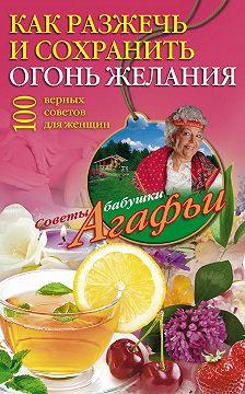Агафья Звонарева - Как разжечь и сохранить огонь желания. 100 верных советов для женщин