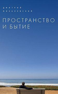Дмитрий Михалевский - Пространство и Бытие. Сборник статей