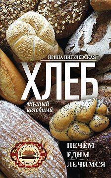 Ирина Пигулевская - Хлеб вкусный, целебный. Печем, едим, лечимся