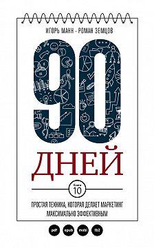 Игорь Манн - 90 дней. Простая техника, которая делает маркетинг максимально эффективным