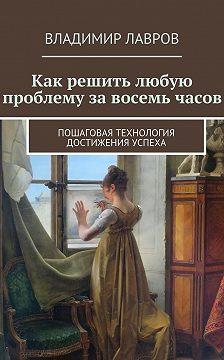 Владимир Лавров - Как решить любую проблему завосемь часов. Пошаговая технология достижения успеха