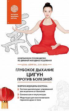 Юнь Лун - Глубокое дыхание Цигун против болезней. Современное руководство по древней методике исцеления