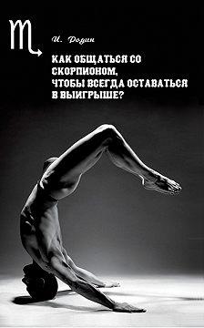 Игорь Родин - Как общаться со Скорпионом, чтобы всегда оставаться в выигрыше?