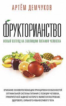 Артём Демчуков - Фрукторианство. Новый взгляд на эволюцию питания человека