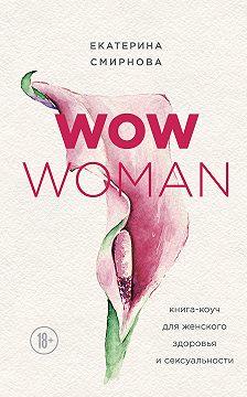 Екатерина Смирнова - WOW Woman. Книга-коуч для женского здоровья и сексуальности