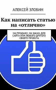Алексей Злобин - Как написать статью на «отлично». Напродажу, назаказ, для сайта или любого другого своего проекта