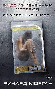 Ричард Морган - Видоизмененный углерод: Сломленные ангелы