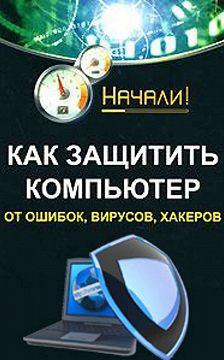 Алексей Гладкий - Как защитить компьютер от ошибок, вирусов, хакеров