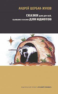 Андрей Щербак-Жуков - Сказки для друзей, бывшие сказки для идиотов