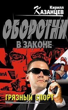 Кирилл Казанцев - Грязный спорт