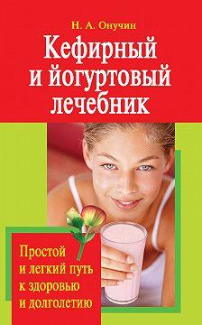 Николай Онучин - Кефирный и йогуртовый лечебник. Простой и легкий путь к здоровью и долголетию