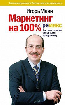 Игорь Манн - Маркетинг на 100%: ремикс