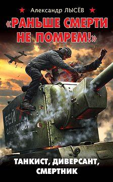 Александр Лысёв - «Раньше смерти не помрем!» Танкист, диверсант, смертник