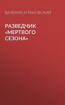 Валерий Аграновский - Разведчик «Мертвого сезона»