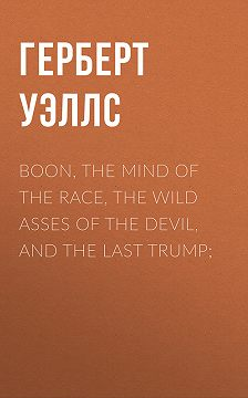 Герберт Уэллс - Boon, The Mind of the Race, The Wild Asses of the Devil, and The Last Trump;