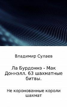 Владимир Сулаев - Ла Бурдоннэ – Мак Доннэлл. 63 шахматные битвы