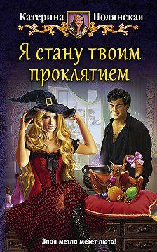 Катерина Полянская - Я стану твоим проклятием
