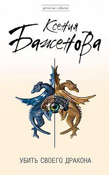Ксения Баженова - Убить своего дракона