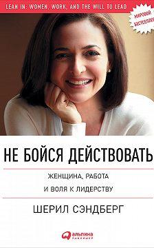 Шерил Сэндберг - Не бойся действовать. Женщина, работа и воля к лидерству