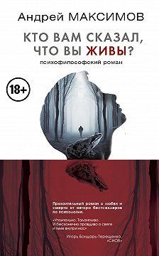 Андрей Максимов - Кто вам сказал, что вы живы? Психофилософский роман