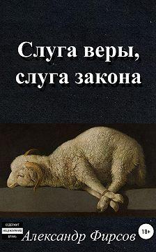 Александр Фирсов - Слуга веры, слуга закона