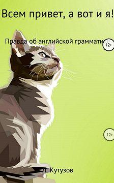 Леонид Кутузов - Всем привет, а вот и я! Правда об английской грамматике