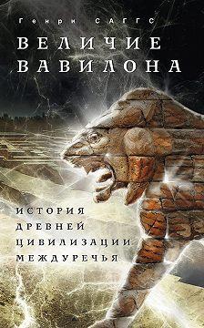 Генри Саггс - Величие Вавилона. История древней цивилизации Междуречья