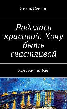 Игорь Суслов - Родилась красивой. Хочу быть счастливой. Астрология выбора