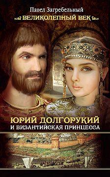 Павел Загребельный - Юрий Долгорукий и византийская принцесса
