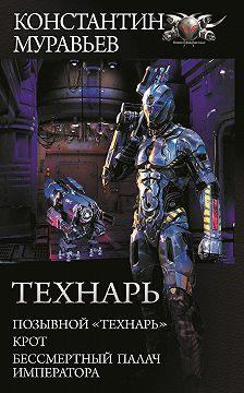 Константин Муравьёв - Технарь: Позывной «Технарь». Крот. Бессмертный палач императора (сборник)