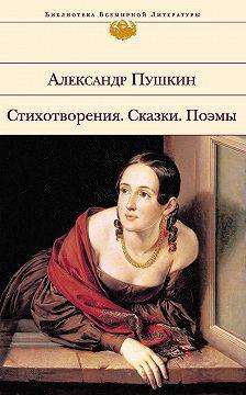 Александр Пушкин - Стихотворения. Сказки. Поэмы