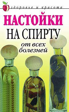 Петр Бехтерев - Настойки на спирту от всех болезней