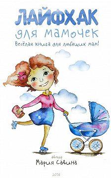 Мария Савина - Лайфхак для мамочек. Весёлая книга для любящихмам!