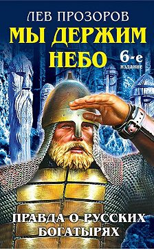 Лев Прозоров - Мы держим небо. Правда о русских богатырях