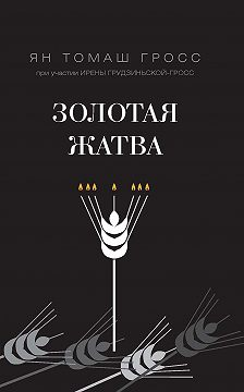 Ян Томаш Гросс - Золотая жатва. О том, что происходило вокруг истребления евреев