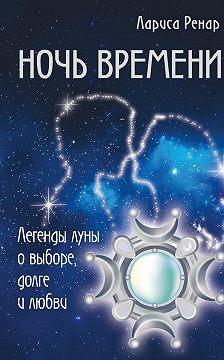 Лариса Ренар - Ночь времени. Легенды луны о выборе, долге и любви