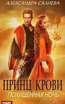 Александра Салиева - Принц крови. Похищенная ночь