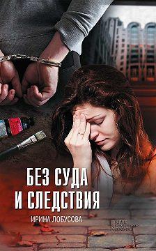 Ирина Лобусова - Без суда и следствия